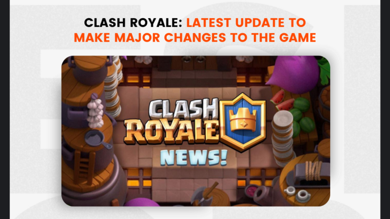 Clash Royale: Latest Update to Make Major Changes to the Game
